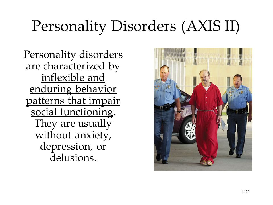 124 Personality Disorders (AXIS II) Personality disorders are characterized by inflexible and enduring behavior patterns that impair social functionin
