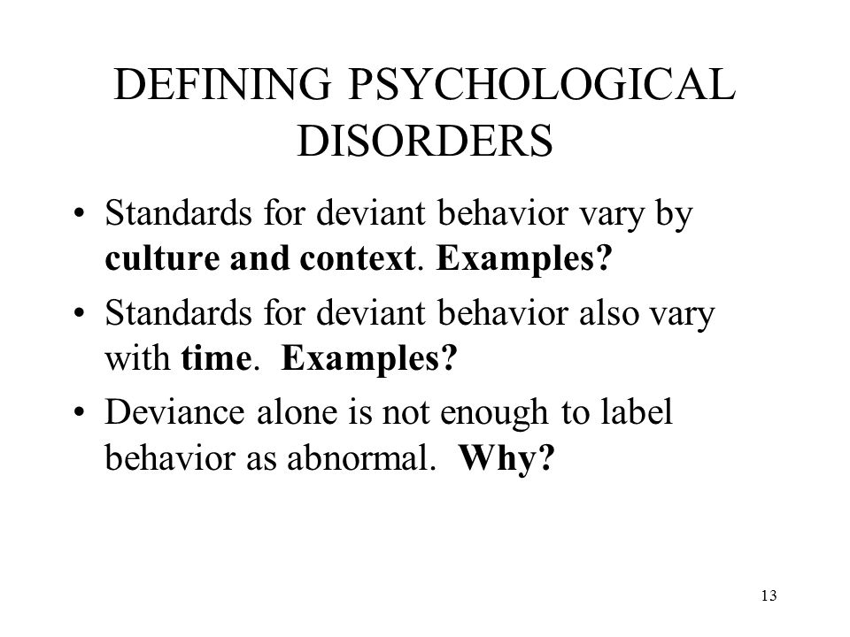 13 DEFINING PSYCHOLOGICAL DISORDERS Standards for deviant behavior vary by culture and context. Examples? Standards for deviant behavior also vary wit