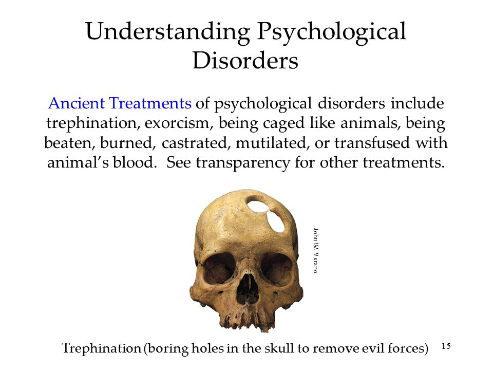 15 Understanding Psychological Disorders Ancient Treatments of psychological disorders include trephination, exorcism, being caged like animals, being