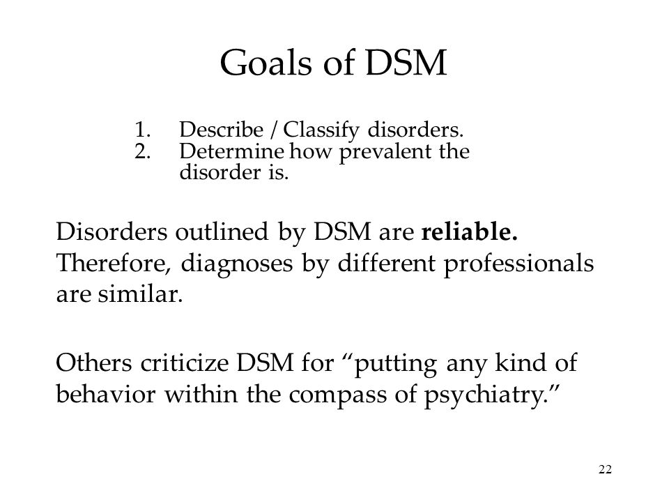 22 Goals of DSM 1.Describe / Classify disorders. 2.Determine how prevalent the disorder is. Disorders outlined by DSM are reliable. Therefore, diagnos