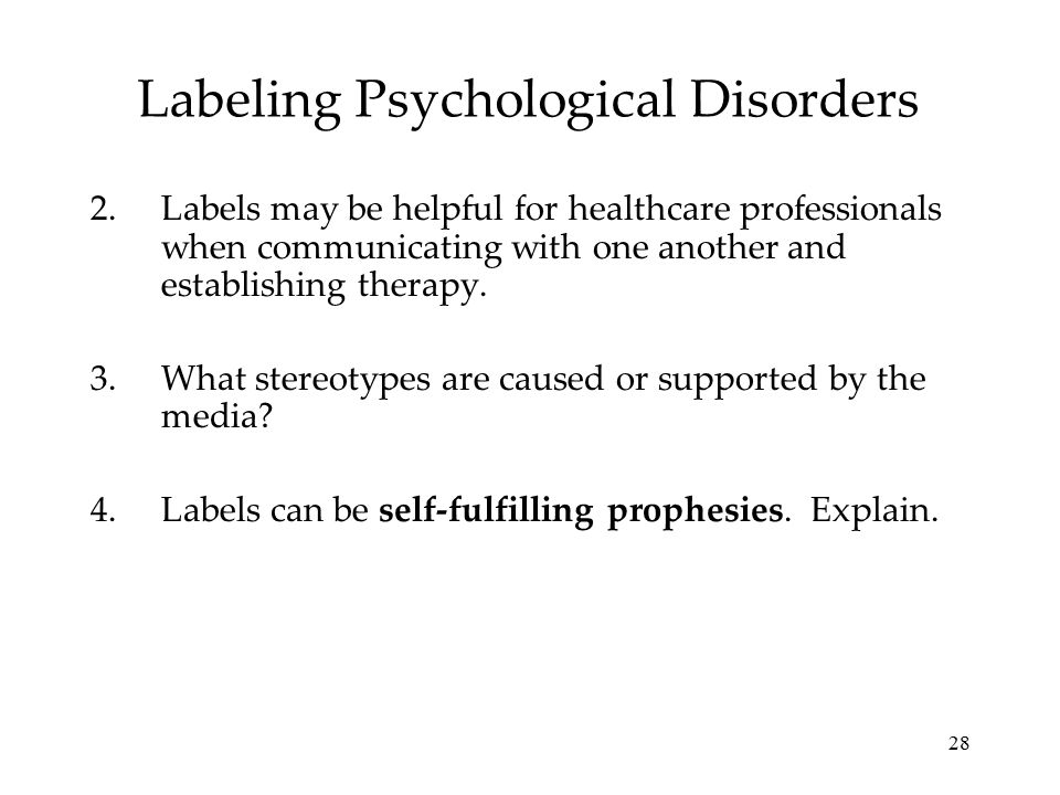 28 Labeling Psychological Disorders 2.Labels may be helpful for healthcare professionals when communicating with one another and establishing therapy.