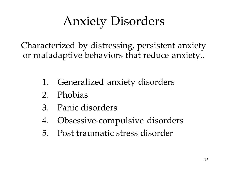 33 Anxiety Disorders Characterized by distressing, persistent anxiety or maladaptive behaviors that reduce anxiety.. 1.Generalized anxiety disorders 2