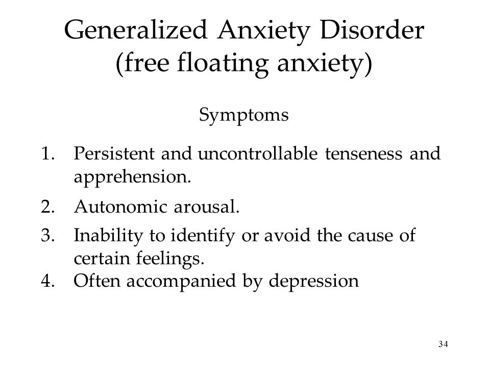 34 Generalized Anxiety Disorder (free floating anxiety) 1.Persistent and uncontrollable tenseness and apprehension. 2.Autonomic arousal. 3.Inability t