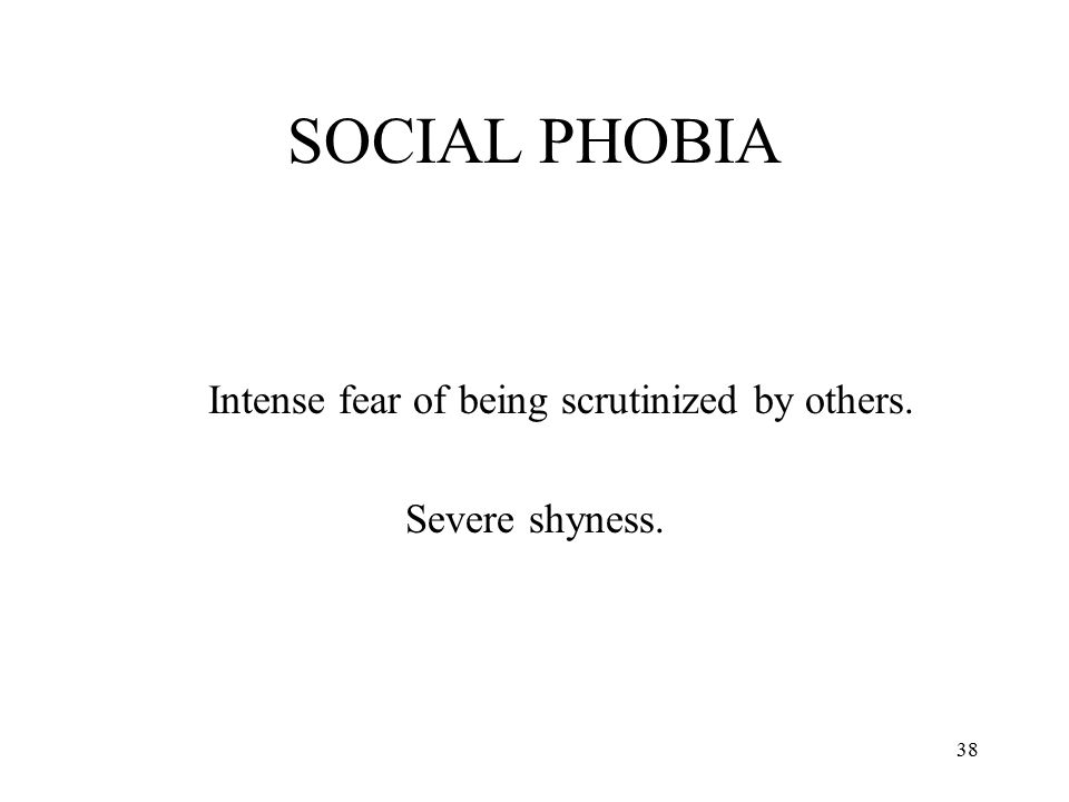 38 SOCIAL PHOBIA Intense fear of being scrutinized by others. Severe shyness.
