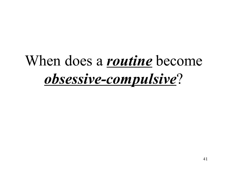 When does a routine become obsessive-compulsive? 41