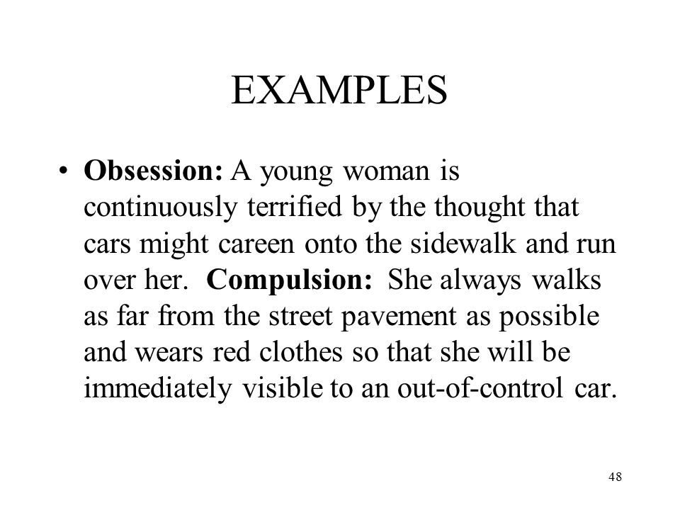 48 EXAMPLES Obsession: A young woman is continuously terrified by the thought that cars might careen onto the sidewalk and run over her. Compulsion: S
