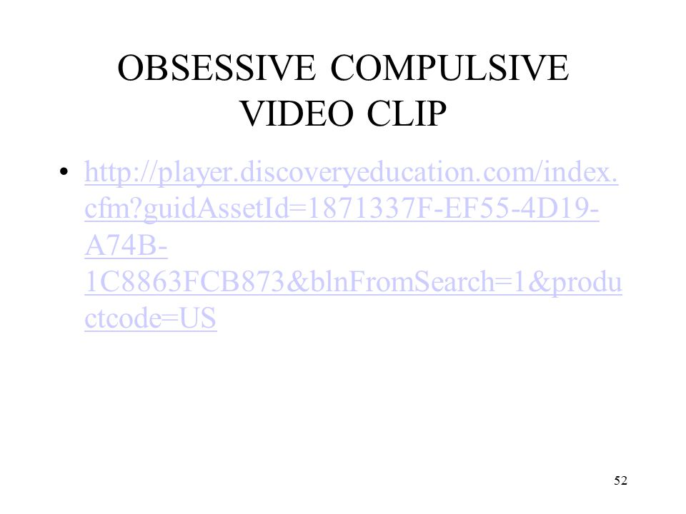52 OBSESSIVE COMPULSIVE VIDEO CLIP http://player.discoveryeducation.com/index. cfm?guidAssetId=1871337F-EF55-4D19- A74B- 1C8863FCB873&blnFromSearch=1&