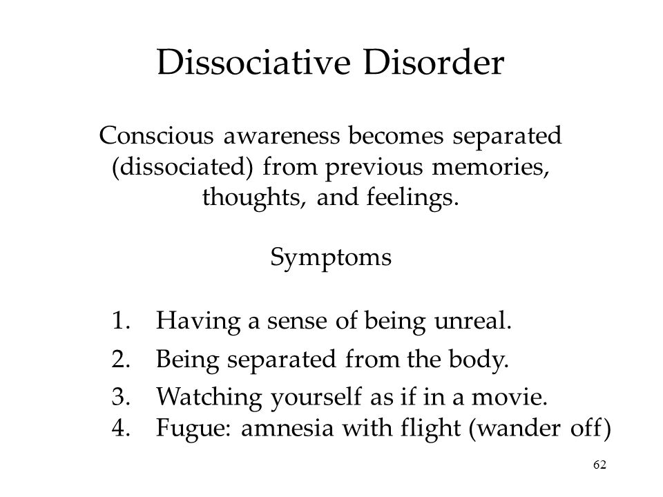 62 Dissociative Disorder Conscious awareness becomes separated (dissociated) from previous memories, thoughts, and feelings. Symptoms 1.Having a sense