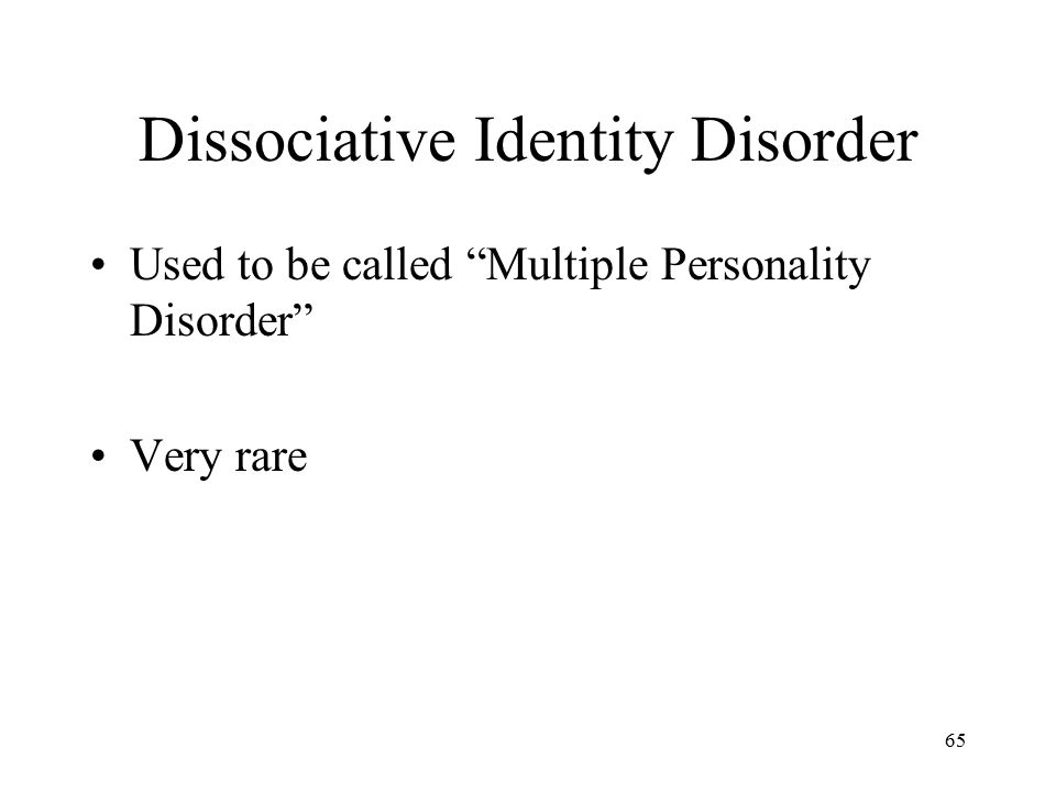 """Dissociative Identity Disorder Used to be called """"Multiple Personality Disorder"""" Very rare 65"""