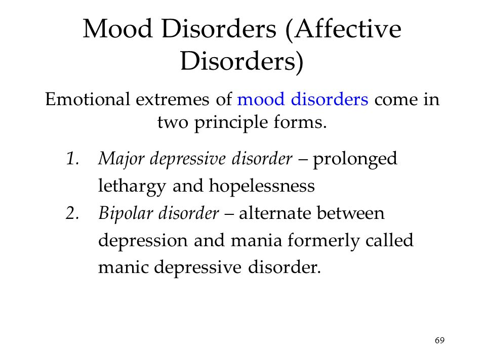 69 Mood Disorders (Affective Disorders) Emotional extremes of mood disorders come in two principle forms. 1.Major depressive disorder – prolonged leth