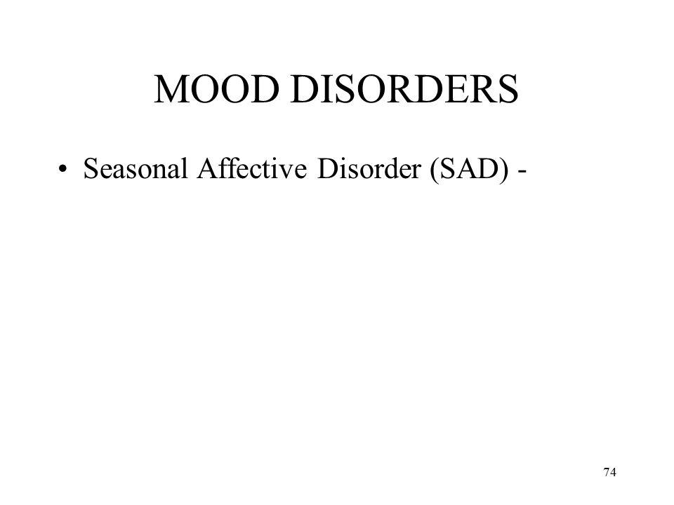 74 MOOD DISORDERS Seasonal Affective Disorder (SAD) -