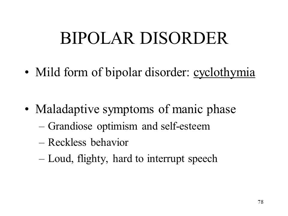 78 BIPOLAR DISORDER Mild form of bipolar disorder: cyclothymia Maladaptive symptoms of manic phase –Grandiose optimism and self-esteem –Reckless behav