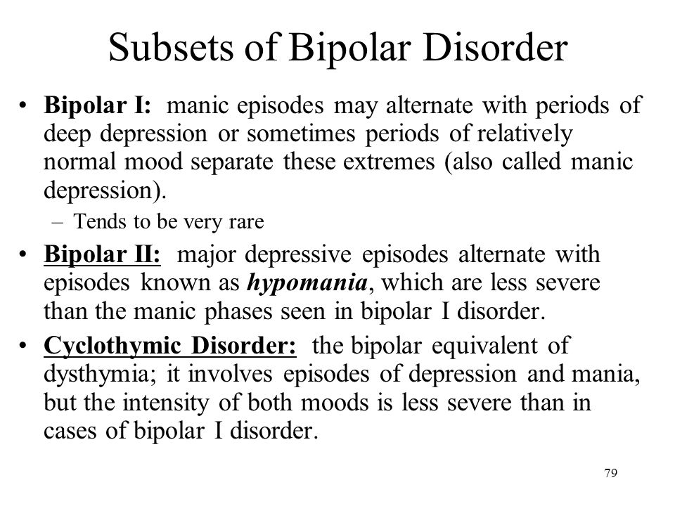 79 Subsets of Bipolar Disorder Bipolar I: manic episodes may alternate with periods of deep depression or sometimes periods of relatively normal mood