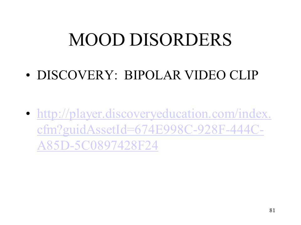 81 MOOD DISORDERS DISCOVERY: BIPOLAR VIDEO CLIP http://player.discoveryeducation.com/index. cfm?guidAssetId=674E998C-928F-444C- A85D-5C0897428F24http: