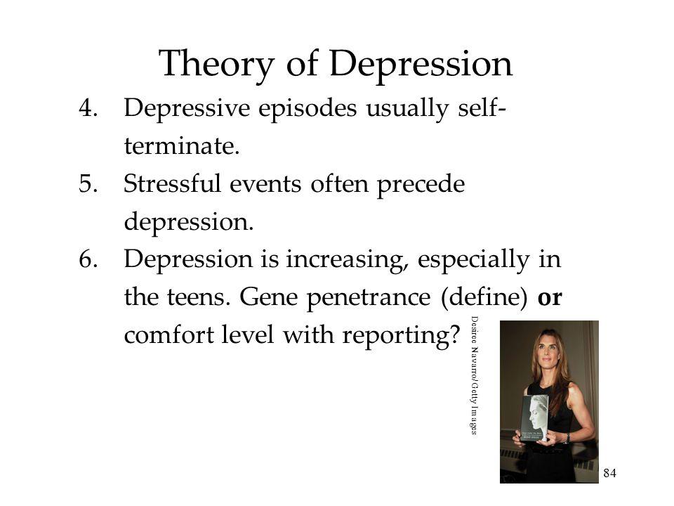 84 Theory of Depression 4.Depressive episodes usually self- terminate. 5.Stressful events often precede depression. 6.Depression is increasing, especi