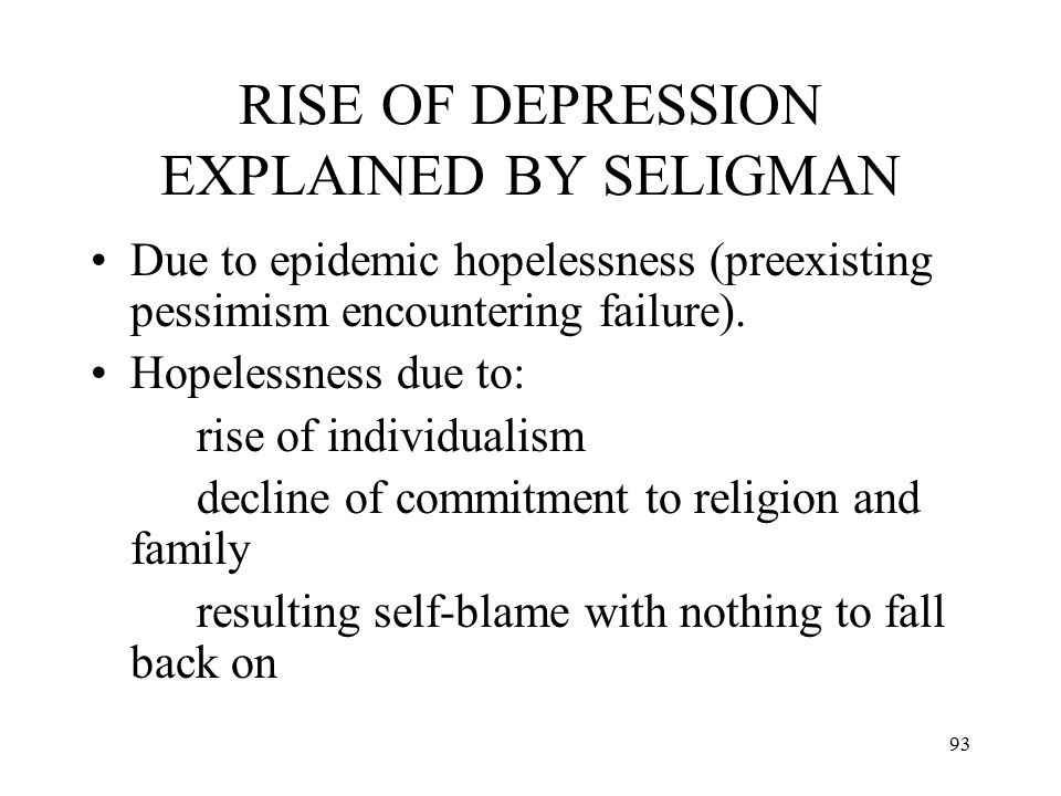 93 RISE OF DEPRESSION EXPLAINED BY SELIGMAN Due to epidemic hopelessness (preexisting pessimism encountering failure). Hopelessness due to: rise of in