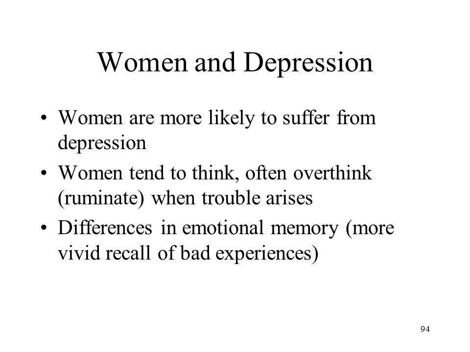 94 Women and Depression Women are more likely to suffer from depression Women tend to think, often overthink (ruminate) when trouble arises Difference