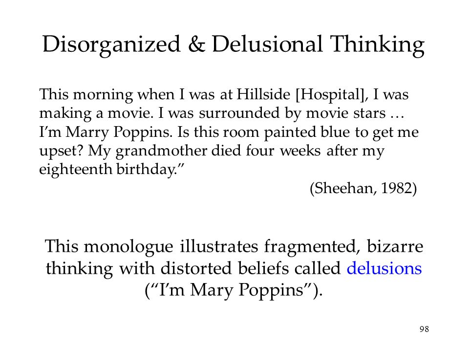 """98 Other forms of delusions include, delusions of persecution (""""someone is following me"""") or grandeur (""""I am a king""""). Disorganized & Delusional Think"""