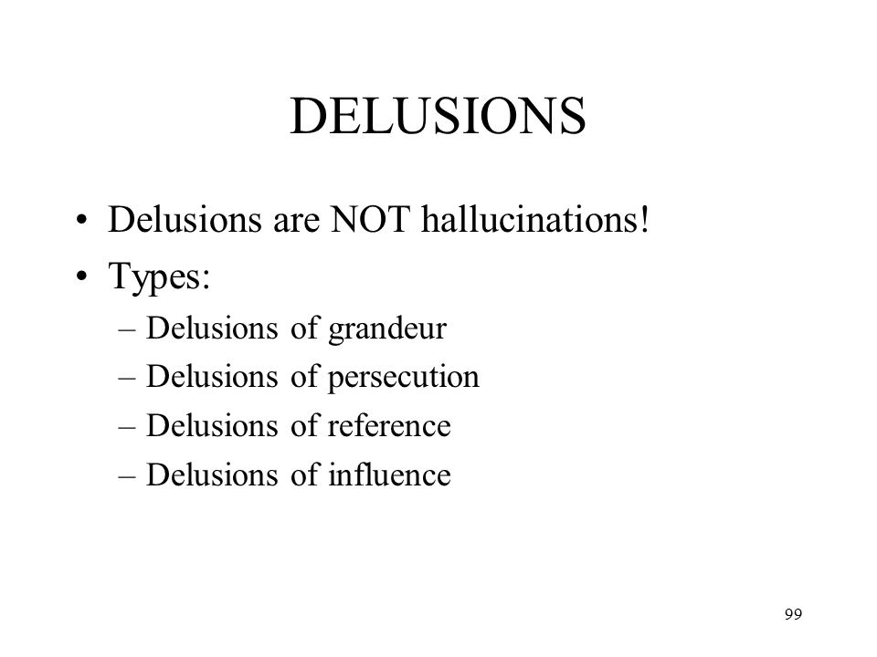 99 DELUSIONS Delusions are NOT hallucinations! Types: –Delusions of grandeur –Delusions of persecution –Delusions of reference –Delusions of influence