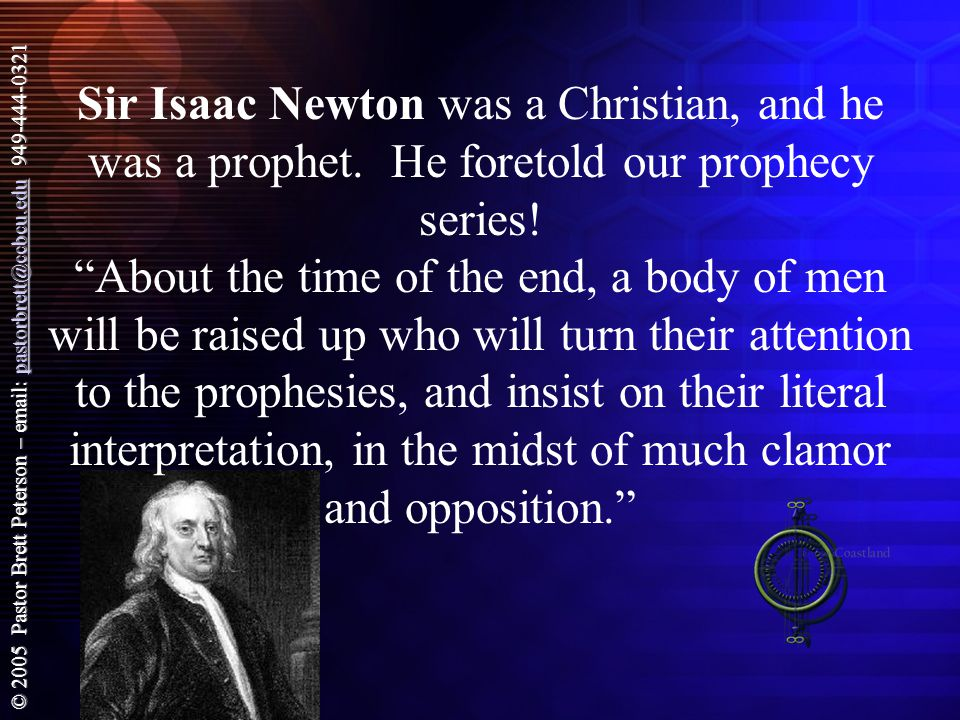 © 2005 Pastor Brett Peterson – email: pastorbrett@ccbcu.edu 949-444-0321 pastorbrett@ccbcu.edu Sir Isaac Newton was a Christian, and he was a prophet.