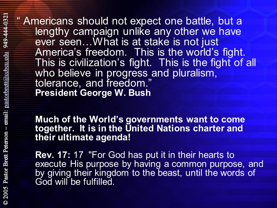 © 2005 Pastor Brett Peterson – email: pastorbrett@ccbcu.edu 949-444-0321 pastorbrett@ccbcu.edu Americans should not expect one battle, but a lengthy campaign unlike any other we have ever seen…What is at stake is not just America's freedom.