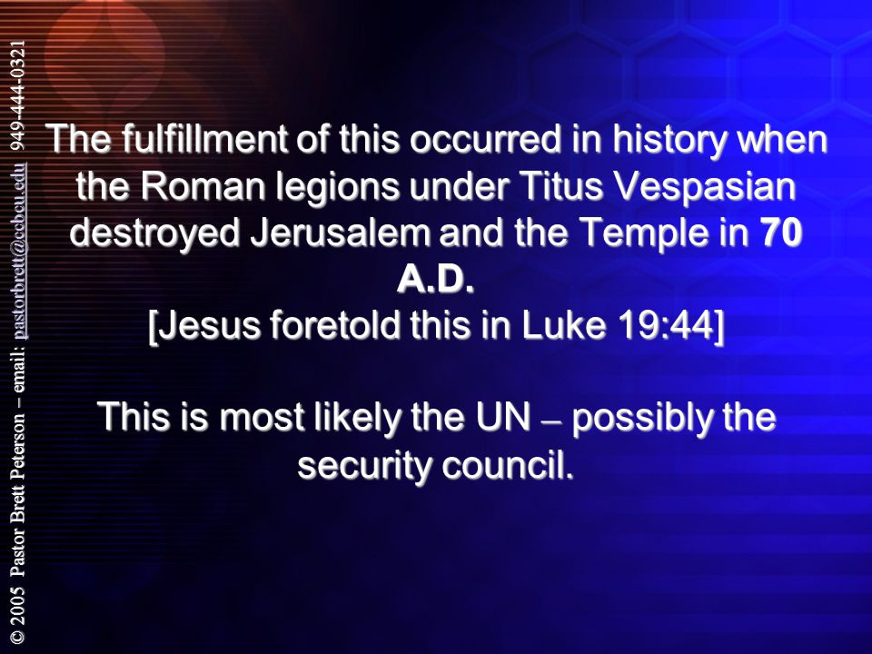 © 2005 Pastor Brett Peterson – email: pastorbrett@ccbcu.edu 949-444-0321 pastorbrett@ccbcu.edu The fulfillment of this occurred in history when the Roman legions under Titus Vespasian destroyed Jerusalem and the Temple in 70 A.D.