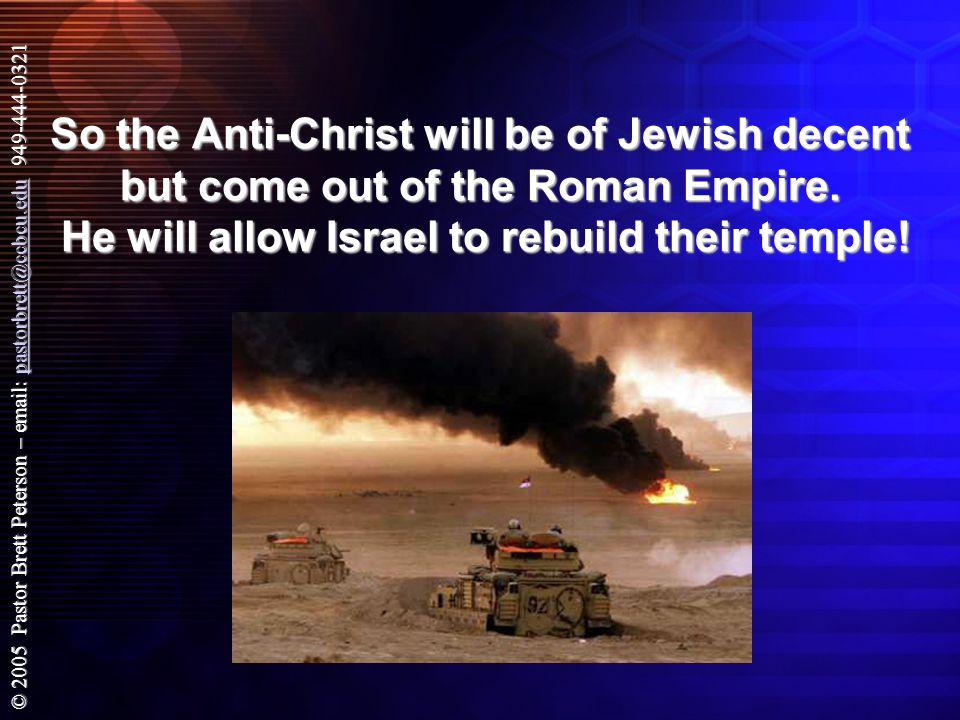 © 2005 Pastor Brett Peterson – email: pastorbrett@ccbcu.edu 949-444-0321 pastorbrett@ccbcu.edu So the Anti-Christ will be of Jewish decent but come out of the Roman Empire.