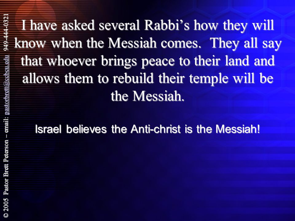© 2005 Pastor Brett Peterson – email: pastorbrett@ccbcu.edu 949-444-0321 pastorbrett@ccbcu.edu I have asked several Rabbi's how they will know when the Messiah comes.