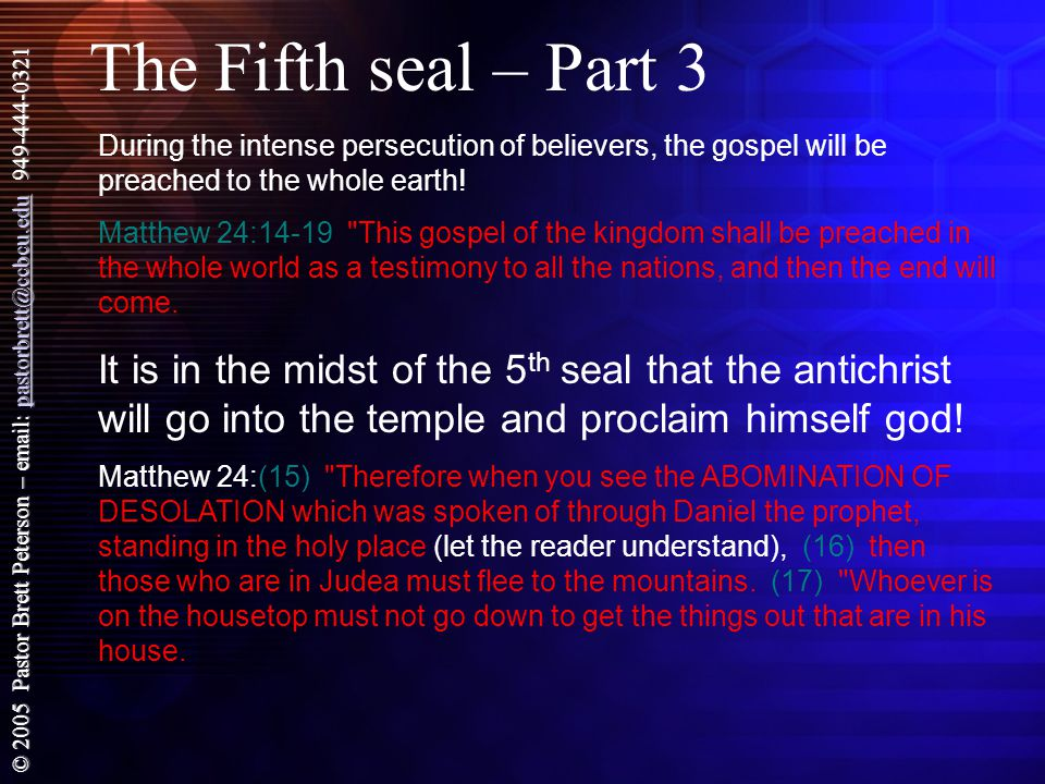 © 2005 Pastor Brett Peterson – email: pastorbrett@ccbcu.edu 949-444-0321 pastorbrett@ccbcu.edu The Fifth seal – Part 3 During the intense persecution of believers, the gospel will be preached to the whole earth.
