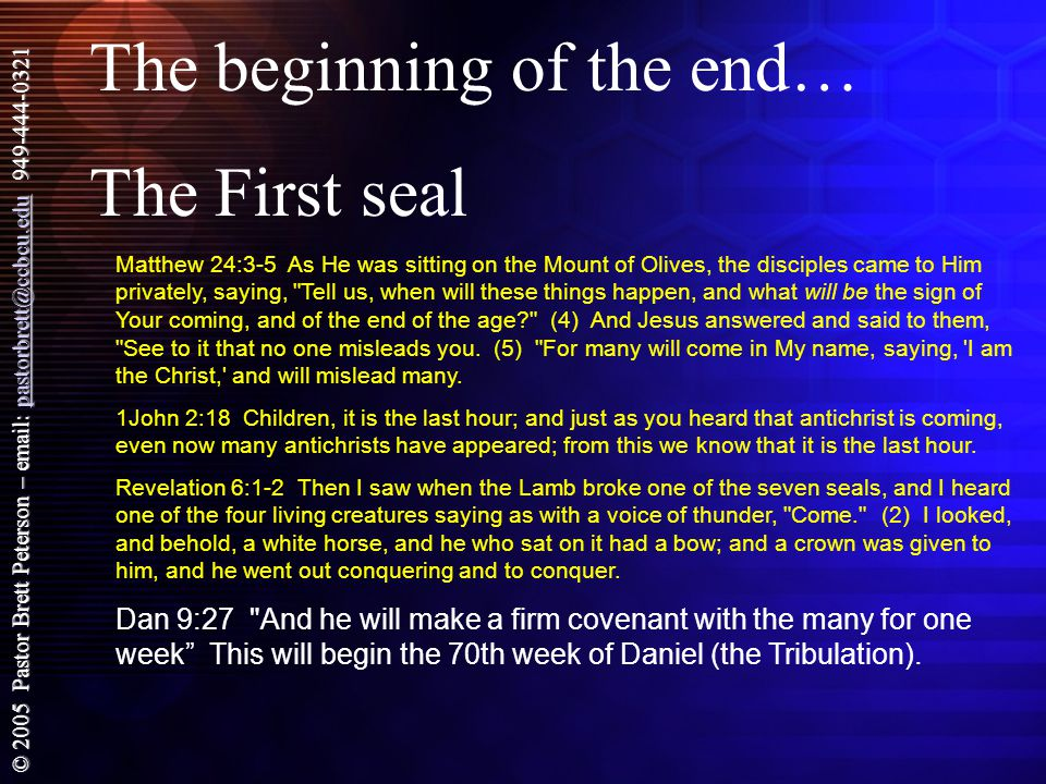 © 2005 Pastor Brett Peterson – email: pastorbrett@ccbcu.edu 949-444-0321 pastorbrett@ccbcu.edu The beginning of the end… The First seal Matthew 24:3-5 As He was sitting on the Mount of Olives, the disciples came to Him privately, saying, Tell us, when will these things happen, and what will be the sign of Your coming, and of the end of the age (4) And Jesus answered and said to them, See to it that no one misleads you.
