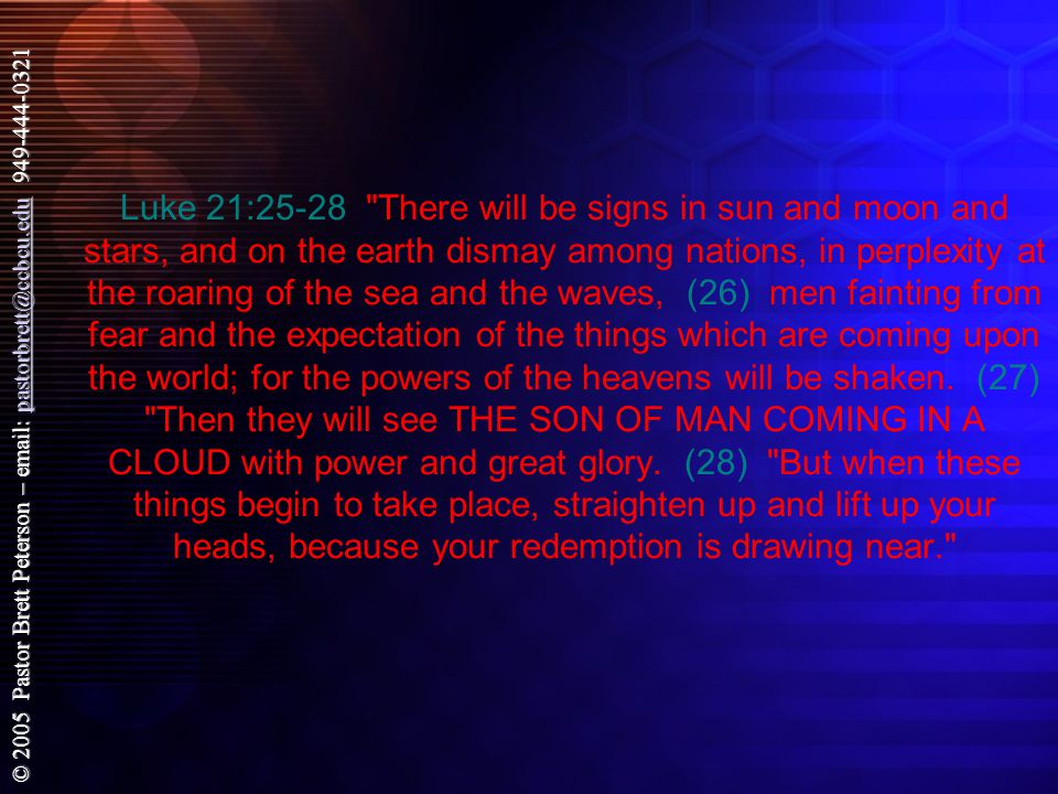 © 2005 Pastor Brett Peterson – email: pastorbrett@ccbcu.edu 949-444-0321 pastorbrett@ccbcu.edu Luke 21:25-28 There will be signs in sun and moon and stars, and on the earth dismay among nations, in perplexity at the roaring of the sea and the waves, (26) men fainting from fear and the expectation of the things which are coming upon the world; for the powers of the heavens will be shaken.