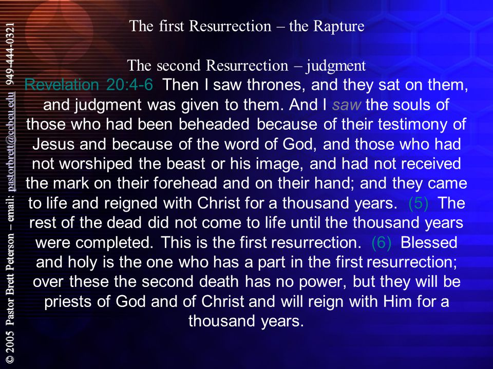 © 2005 Pastor Brett Peterson – email: pastorbrett@ccbcu.edu 949-444-0321 pastorbrett@ccbcu.edu The first Resurrection – the Rapture The second Resurrection – judgment Revelation 20:4-6 Then I saw thrones, and they sat on them, and judgment was given to them.
