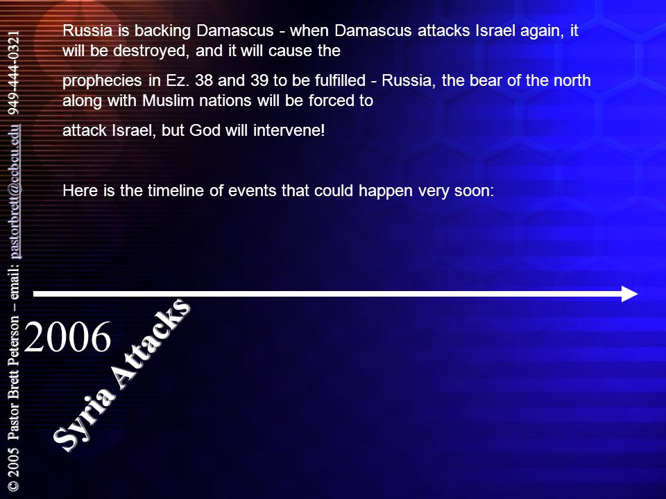 © 2005 Pastor Brett Peterson – email: pastorbrett@ccbcu.edu 949-444-0321 pastorbrett@ccbcu.edu Russia is backing Damascus - when Damascus attacks Israel again, it will be destroyed, and it will cause the prophecies in Ez.