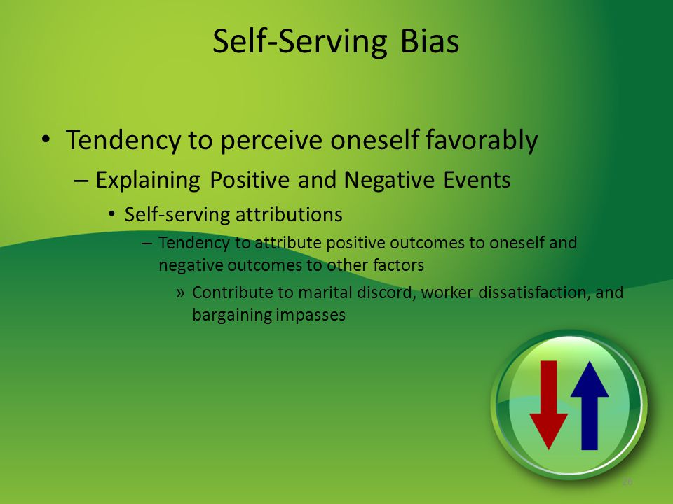 Self-Serving Bias Tendency to perceive oneself favorably – Explaining Positive and Negative Events Self-serving attributions – Tendency to attribute positive outcomes to oneself and negative outcomes to other factors » Contribute to marital discord, worker dissatisfaction, and bargaining impasses 26