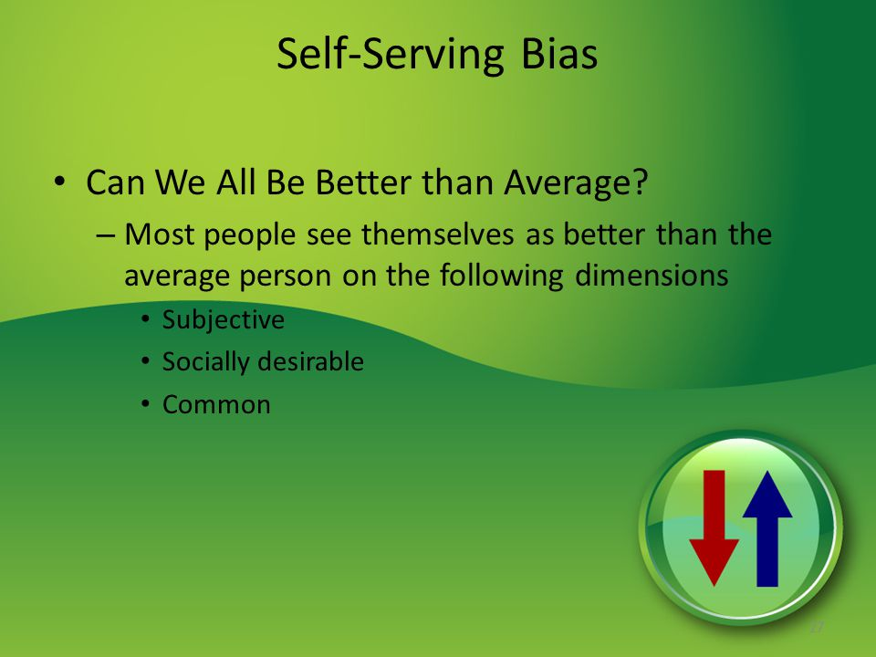 Self-Serving Bias Can We All Be Better than Average? – Most people see themselves as better than the average person on the following dimensions Subjec