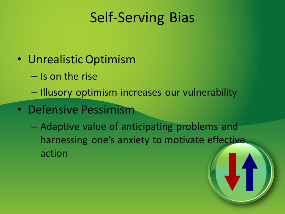 Self-Serving Bias Unrealistic Optimism – Is on the rise – Illusory optimism increases our vulnerability Defensive Pessimism – Adaptive value of anticipating problems and harnessing one's anxiety to motivate effective action 29