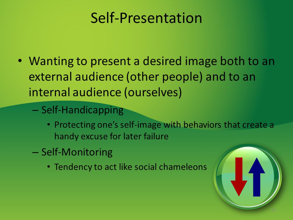 Self-Presentation Wanting to present a desired image both to an external audience (other people) and to an internal audience (ourselves) – Self-Handicapping Protecting one's self-image with behaviors that create a handy excuse for later failure – Self-Monitoring Tendency to act like social chameleons 32