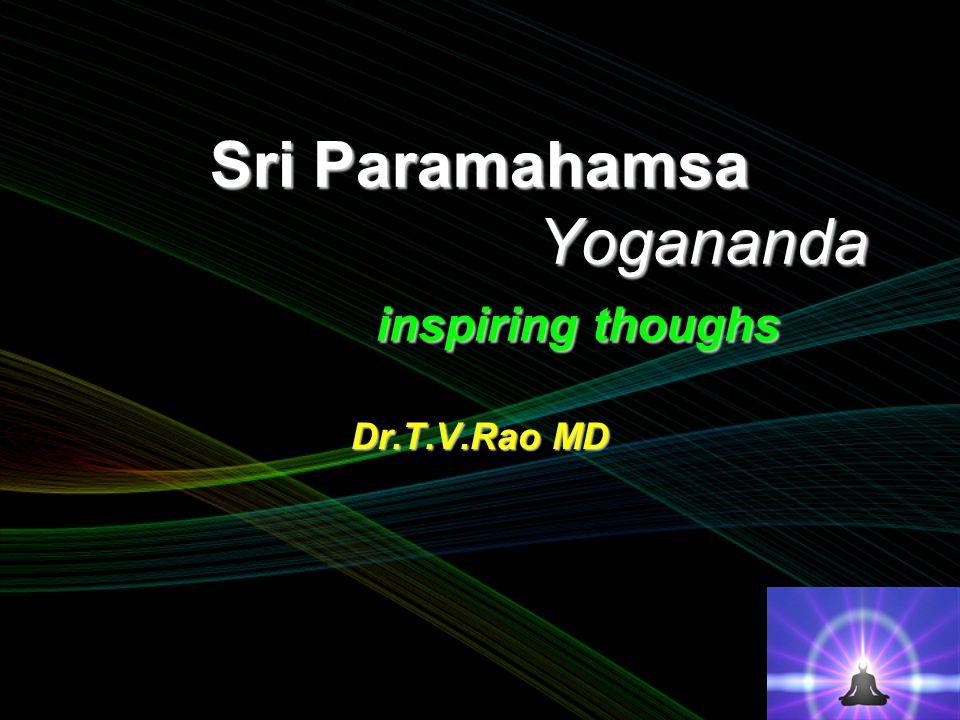 Sri Paramahamsa Yogananda inspiring thoughs Dr.T.V.Rao MD