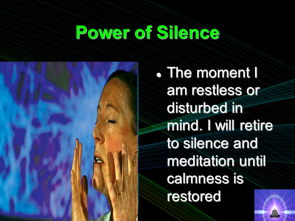Power of Silence The moment I am restless or disturbed in mind.