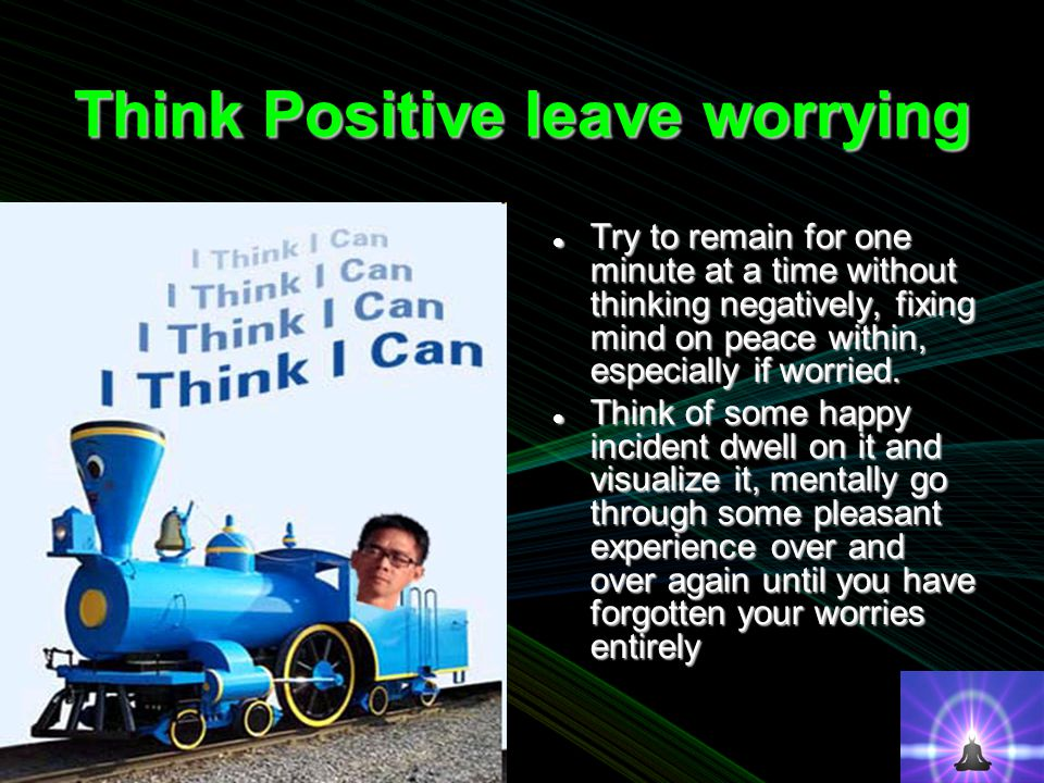 Think Positive leave worrying Try to remain for one minute at a time without thinking negatively, fixing mind on peace within, especially if worried.