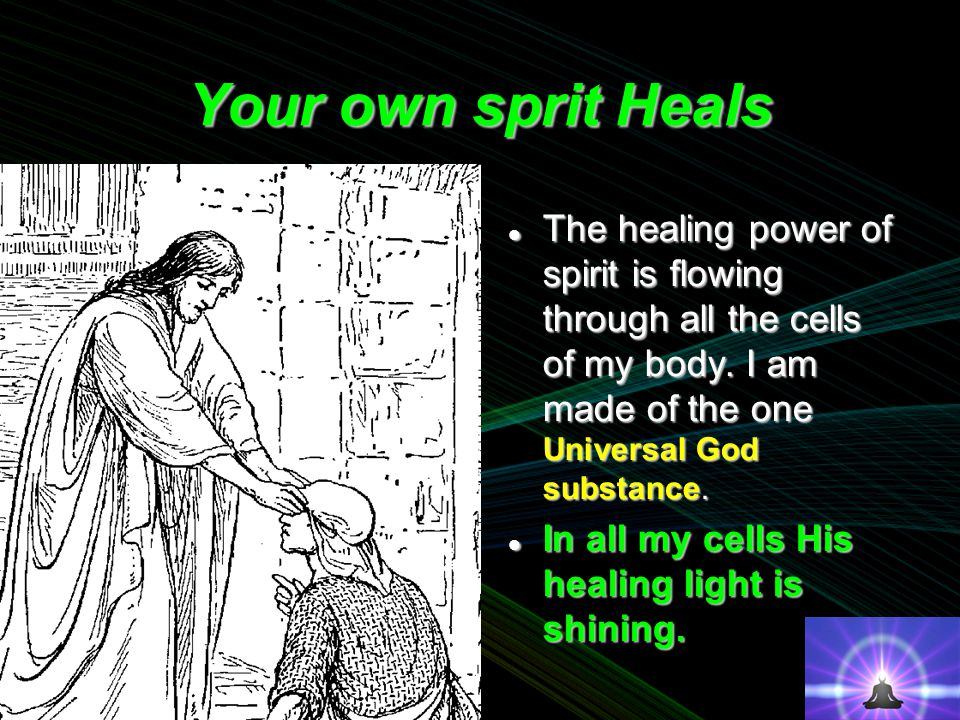Your own sprit Heals The healing power of spirit is flowing through all the cells of my body.