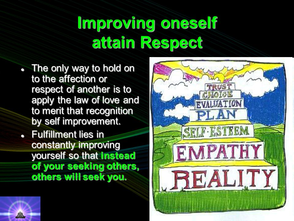 Improving oneself attain Respect The only way to hold on to the affection or respect of another is to apply the law of love and to merit that recognition by self improvement.