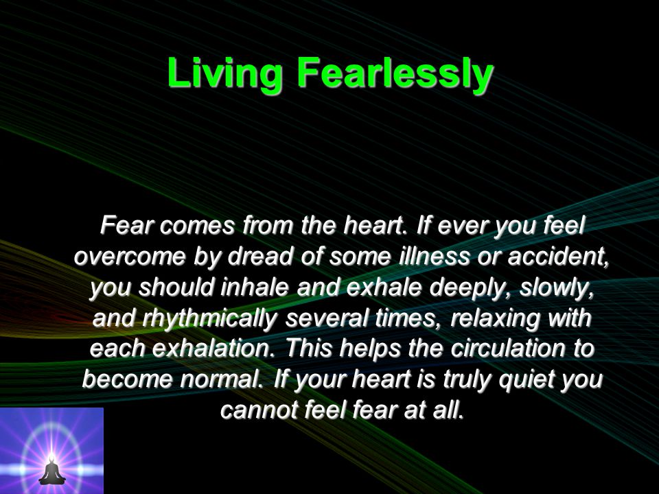 Living Fearlessly Fear comes from the heart.