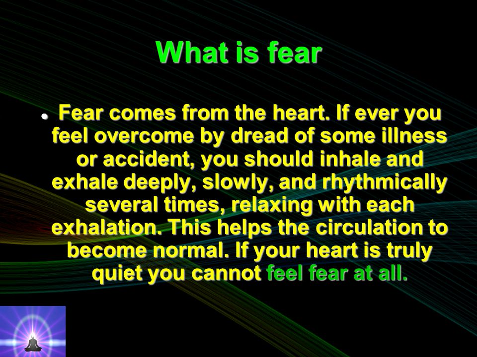 What is fear Fear comes from the heart.
