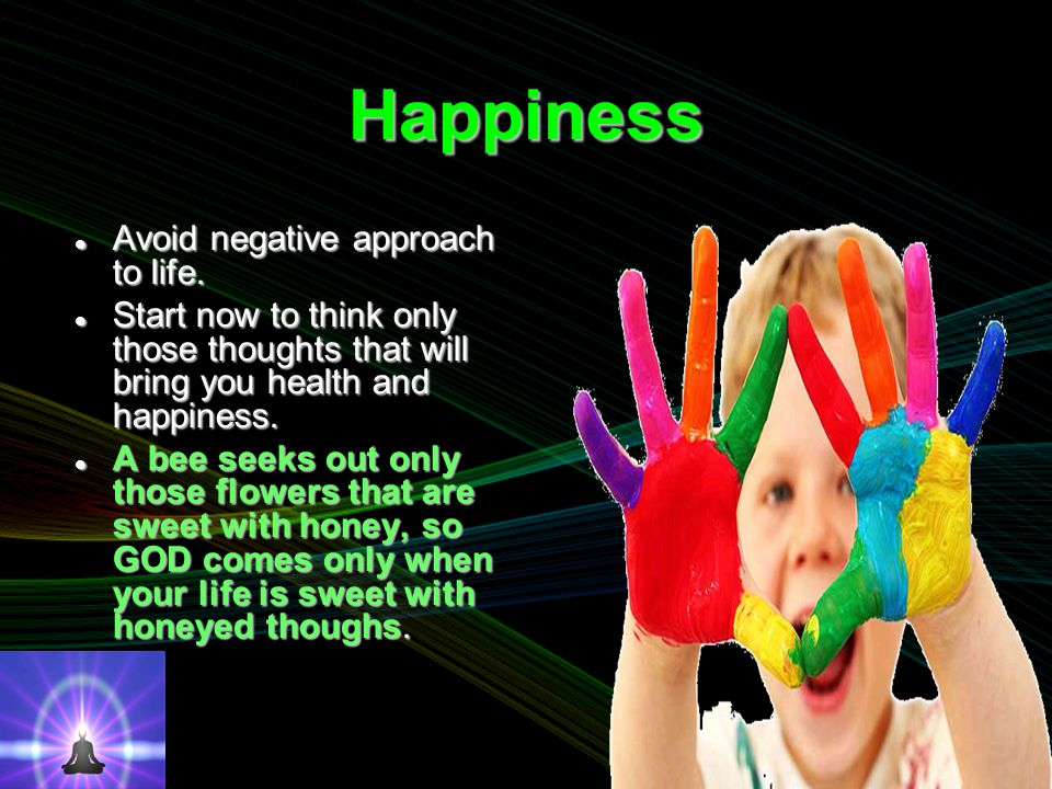 Happiness Avoid negative approach to life. Avoid negative approach to life.