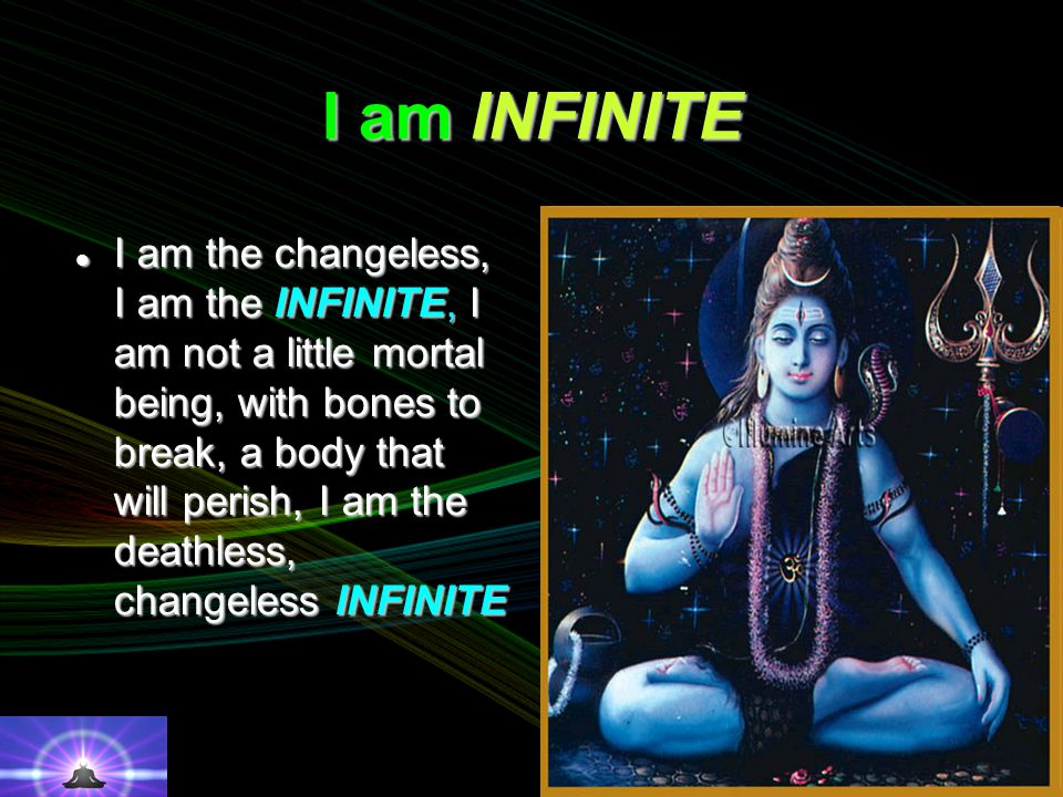 I am INFINITE I am the changeless, I am the INFINITE, I am not a little mortal being, with bones to break, a body that will perish, I am the deathless, changeless INFINITE I am the changeless, I am the INFINITE, I am not a little mortal being, with bones to break, a body that will perish, I am the deathless, changeless INFINITE