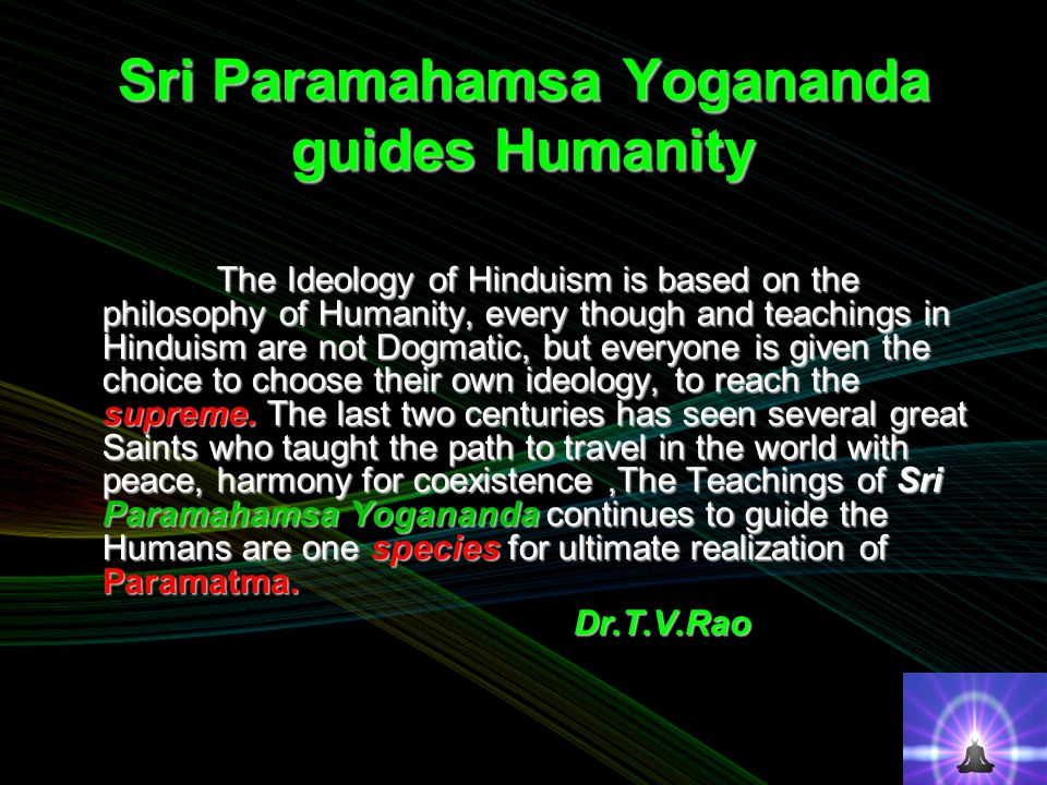 Sri Paramahamsa Yogananda guides Humanity The Ideology of Hinduism is based on the philosophy of Humanity, every though and teachings in Hinduism are not Dogmatic, but everyone is given the choice to choose their own ideology, to reach the supreme.