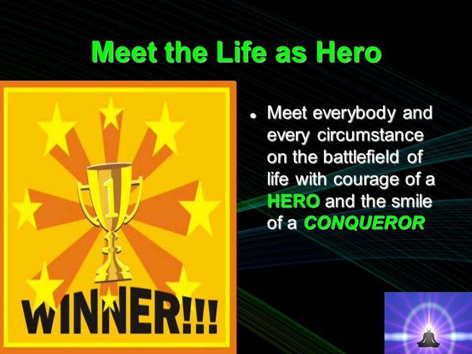 Meet the Life as Hero Meet everybody and every circumstance on the battlefield of life with courage of a HERO and the smile of a CONQUEROR Meet everybody and every circumstance on the battlefield of life with courage of a HERO and the smile of a CONQUEROR