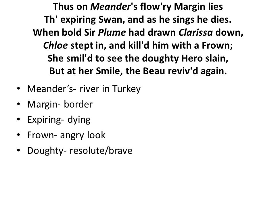 Thus on Meander's flow'ry Margin lies Th' expiring Swan, and as he sings he dies. When bold Sir Plume had drawn Clarissa down, Chloe stept in, and kil