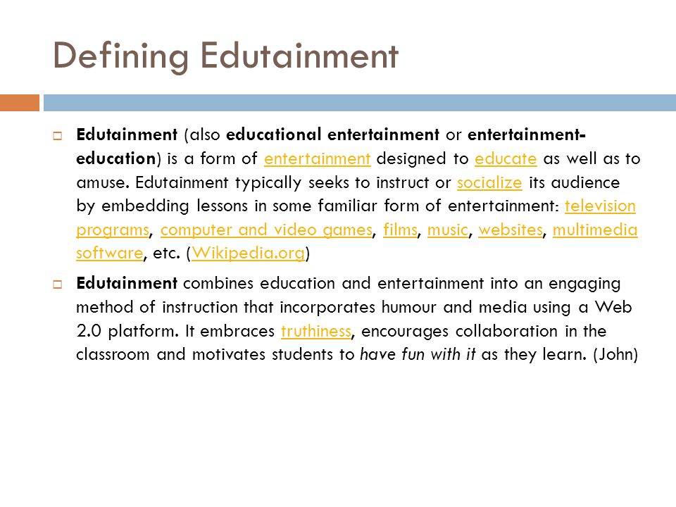 Defining Edutainment  Edutainment (also educational entertainment or entertainment- education) is a form of entertainment designed to educate as well as to amuse.